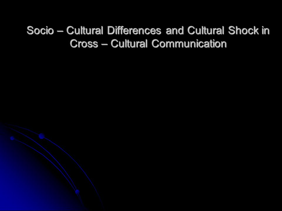Socio – Cultural Differences and Cultural Shock in Cross – Cultural Communication