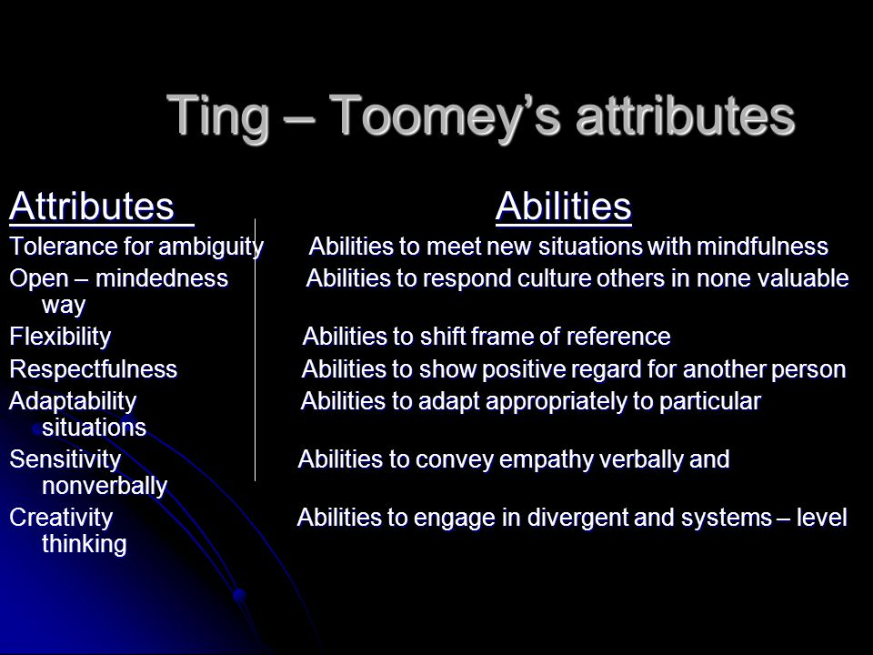 Ting – Toomey's attributes Attributes Abilities Tolerance for ambiguity Abilities to meet new situations with mindfulness Open – mindedness Abilities