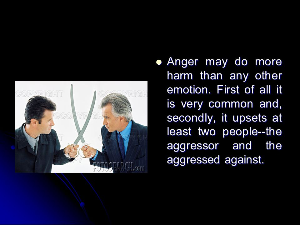 Anger may do more harm than any other emotion. First of all it is very common and, secondly, it upsets at least two people--the aggressor and the aggr