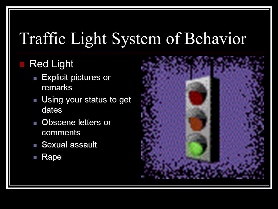 Traffic Light System of Behavior Red Light Explicit pictures or remarks Using your status to get dates Obscene letters or comments Sexual assault Rape