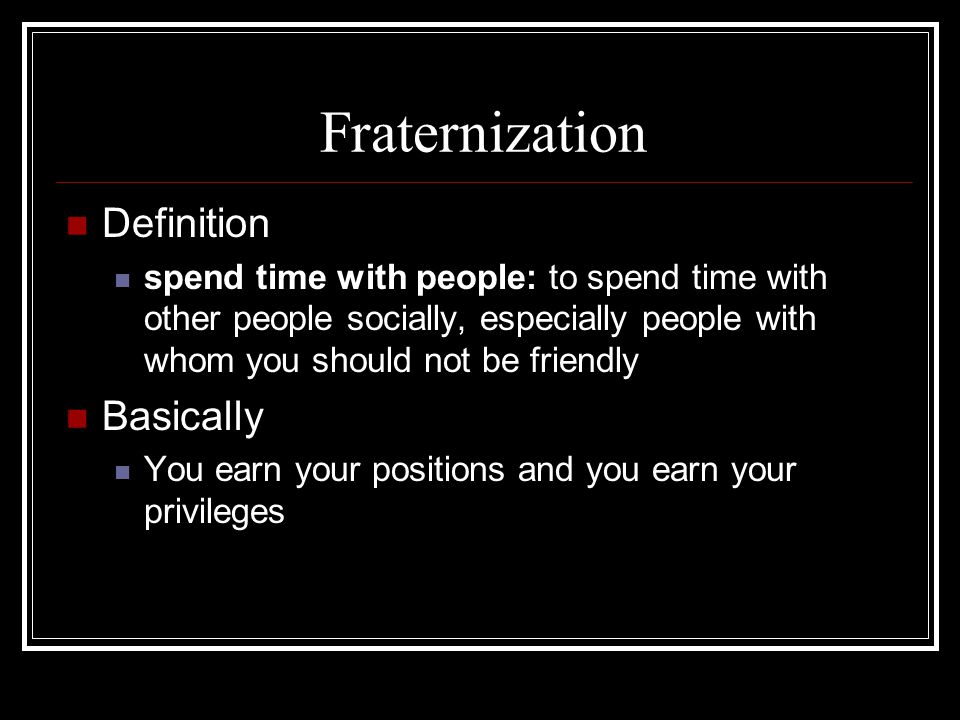 Fraternization Definition spend time with people: to spend time with other people socially, especially people with whom you should not be friendly Basically You earn your positions and you earn your privileges