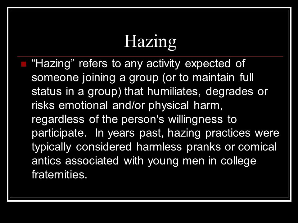 Hazing Hazing refers to any activity expected of someone joining a group (or to maintain full status in a group) that humiliates, degrades or risks emotional and/or physical harm, regardless of the person s willingness to participate.