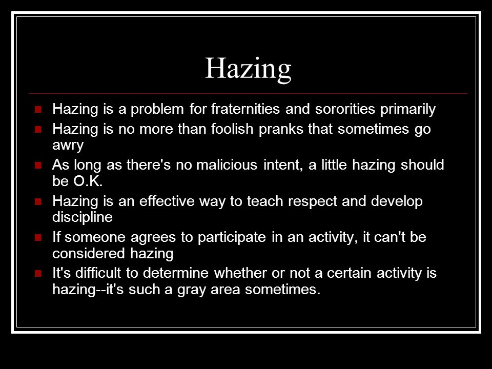 Hazing Hazing is a problem for fraternities and sororities primarily Hazing is no more than foolish pranks that sometimes go awry As long as there s no malicious intent, a little hazing should be O.K.
