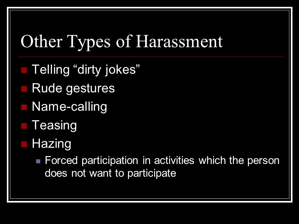 Other Types of Harassment Telling dirty jokes Rude gestures Name-calling Teasing Hazing Forced participation in activities which the person does not want to participate