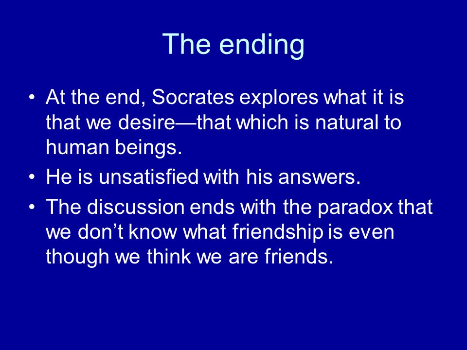 The ending At the end, Socrates explores what it is that we desire—that which is natural to human beings.