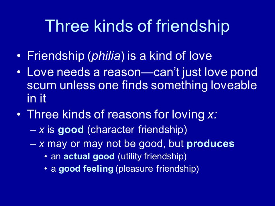 Three kinds of friendship Friendship (philia) is a kind of love Love needs a reason—can't just love pond scum unless one finds something loveable in it Three kinds of reasons for loving x: –x is good (character friendship) –x may or may not be good, but produces an actual good (utility friendship) a good feeling (pleasure friendship)