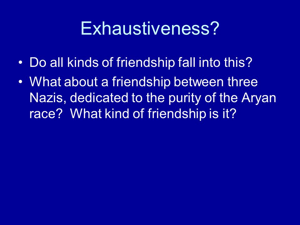 Exhaustiveness? Do all kinds of friendship fall into this? What about a friendship between three Nazis, dedicated to the purity of the Aryan race? Wha