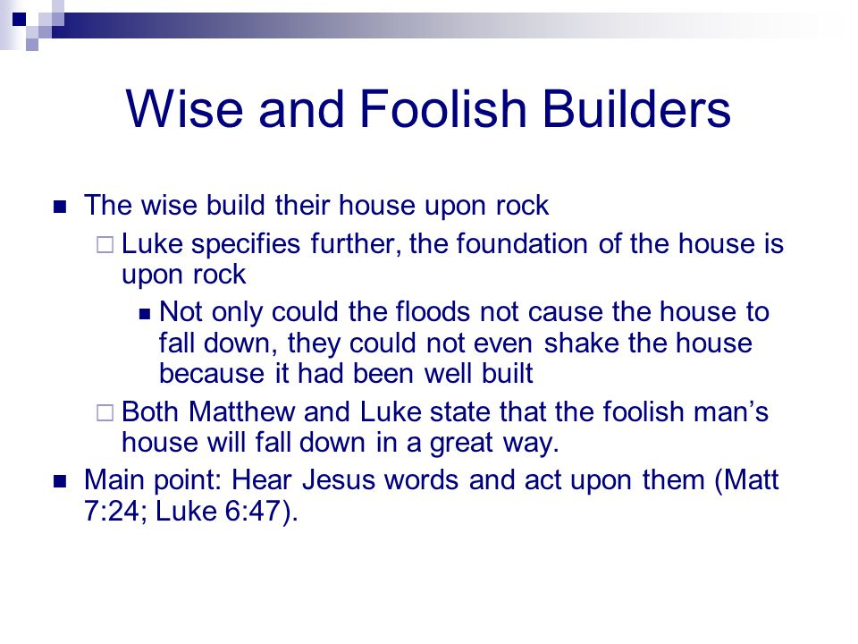 Wise and Foolish Builders The wise build their house upon rock  Luke specifies further, the foundation of the house is upon rock Not only could the f