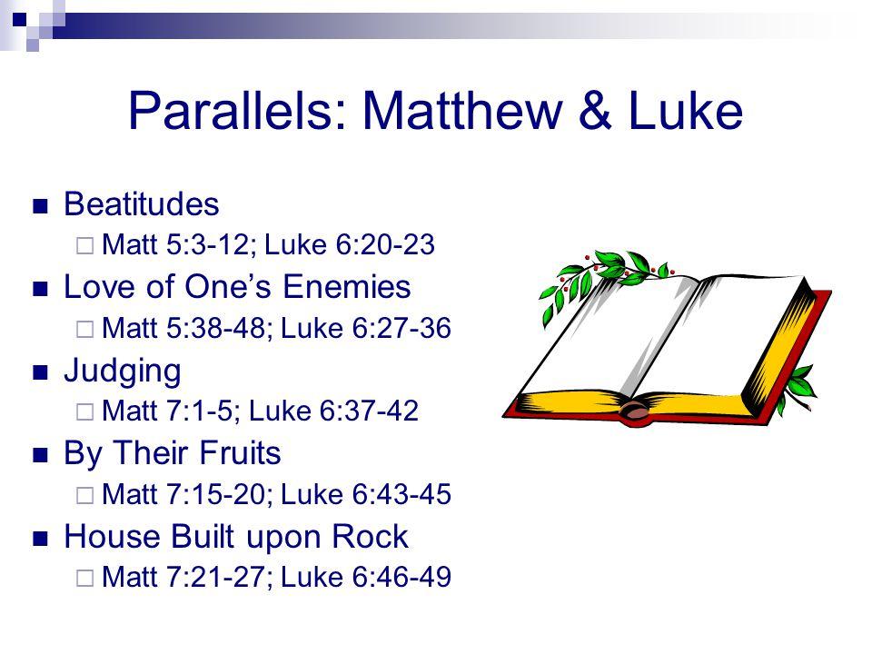 Parallels: Matthew & Luke Beatitudes  Matt 5:3-12; Luke 6:20-23 Love of One's Enemies  Matt 5:38-48; Luke 6:27-36 Judging  Matt 7:1-5; Luke 6:37-42