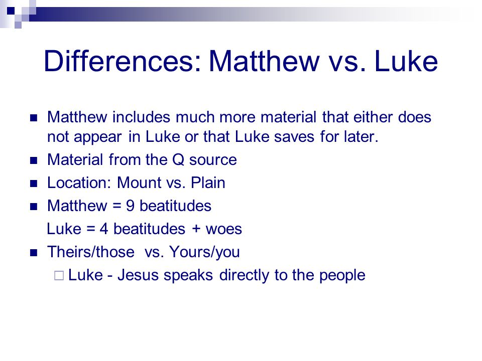 Differences: Matthew vs. Luke Matthew includes much more material that either does not appear in Luke or that Luke saves for later. Material from the