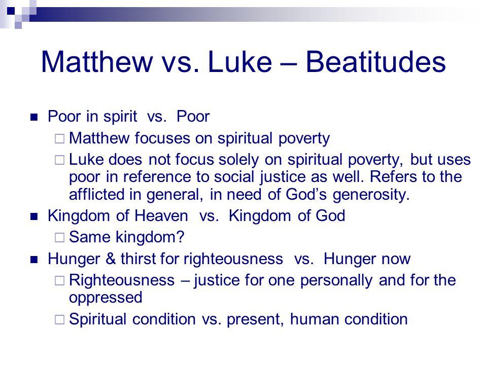 Matthew vs. Luke – Beatitudes Poor in spirit vs. Poor  Matthew focuses on spiritual poverty  Luke does not focus solely on spiritual poverty, but us