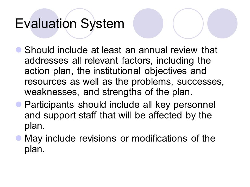 Evaluation System Should include at least an annual review that addresses all relevant factors, including the action plan, the institutional objectives and resources as well as the problems, successes, weaknesses, and strengths of the plan.