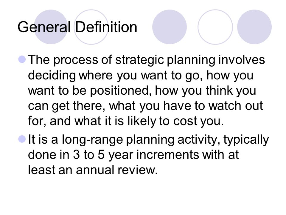 General Definition The process of strategic planning involves deciding where you want to go, how you want to be positioned, how you think you can get there, what you have to watch out for, and what it is likely to cost you.