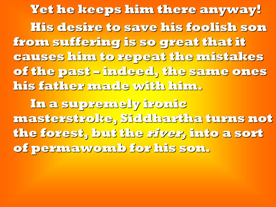 Yet he keeps him there anyway! Yet he keeps him there anyway! His desire to save his foolish son from suffering is so great that it causes him to repe