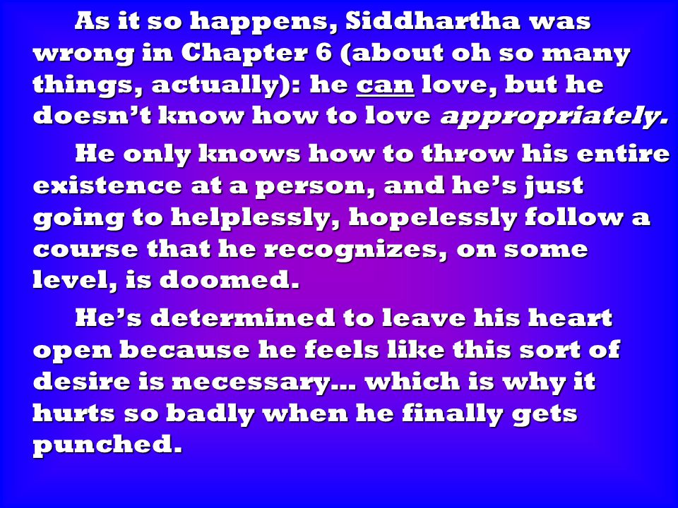 As it so happens, Siddhartha was wrong in Chapter 6 (about oh so many things, actually): he can love, but he doesn't know how to love appropriately. A