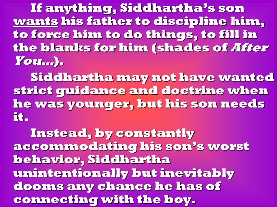 If anything, Siddhartha's son wants his father to discipline him, to force him to do things, to fill in the blanks for him (shades of After You…). If