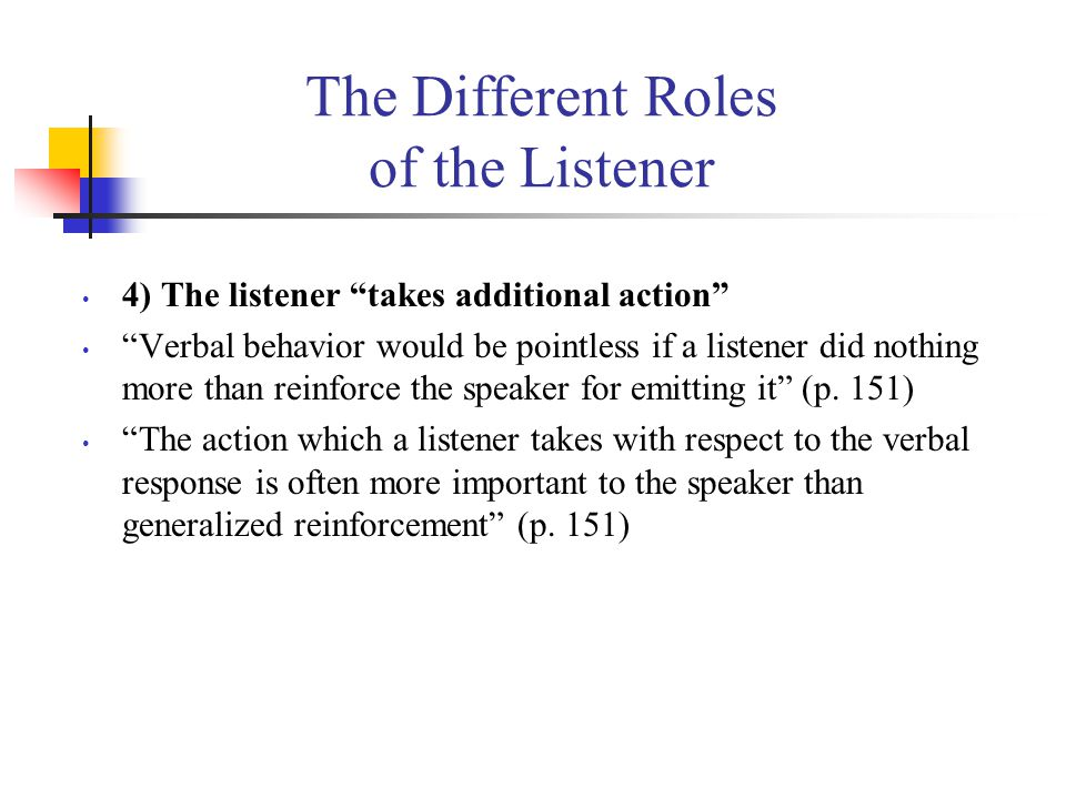 The Different Roles of the Listener 4) The listener takes additional action Verbal behavior would be pointless if a listener did nothing more than reinforce the speaker for emitting it (p.