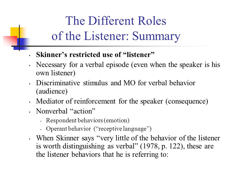 The Different Roles of the Listener: Summary Skinner's restricted use of listener Necessary for a verbal episode (even when the speaker is his own listener) Discriminative stimulus and MO for verbal behavior (audience) Mediator of reinforcement for the speaker (consequence) Nonverbal action Respondent behaviors (emotion) Operant behavior ( receptive language ) When Skinner says very little of the behavior of the listener is worth distinguishing as verbal (1978, p.