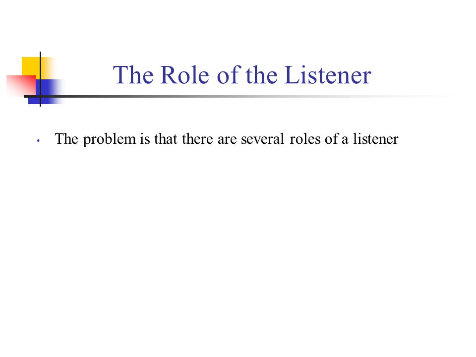 The Role of the Listener The problem is that there are several roles of a listener