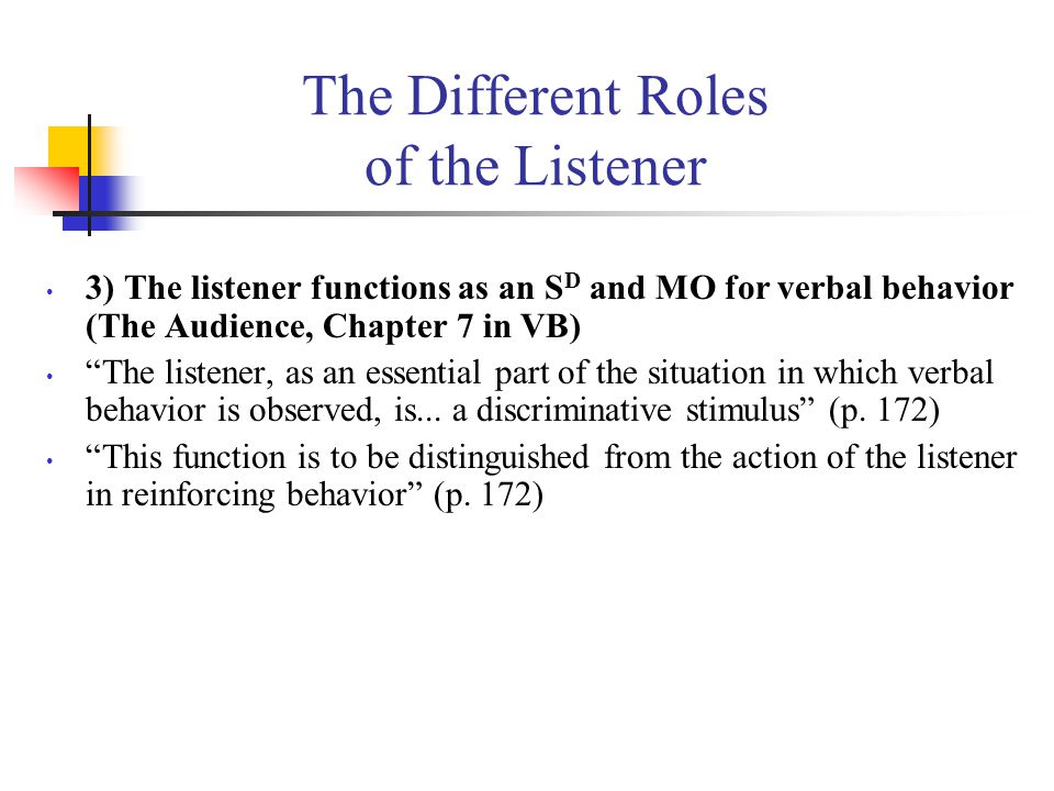 The Different Roles of the Listener 3) The listener functions as an S D and MO for verbal behavior (The Audience, Chapter 7 in VB) The listener, as an essential part of the situation in which verbal behavior is observed, is...