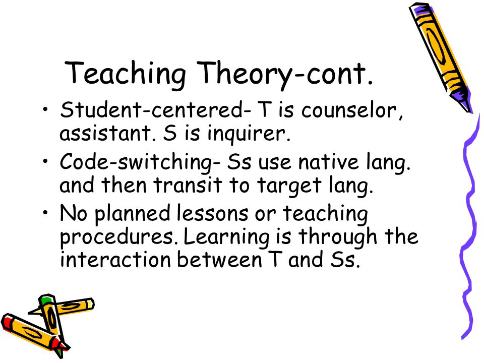 Teaching Theory-cont. Student-centered- T is counselor, assistant.