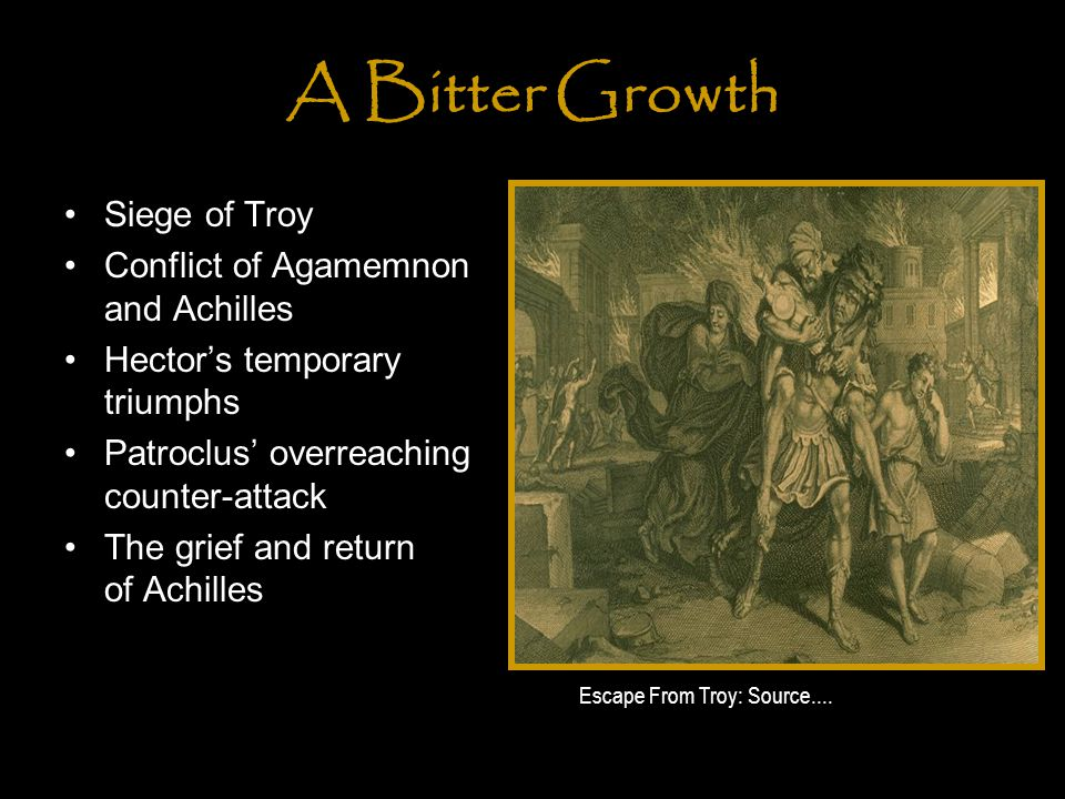 A Bitter Growth Siege of Troy Conflict of Agamemnon and Achilles Hector's temporary triumphs Patroclus' overreaching counter-attack The grief and return of Achilles Escape From Troy: Source....