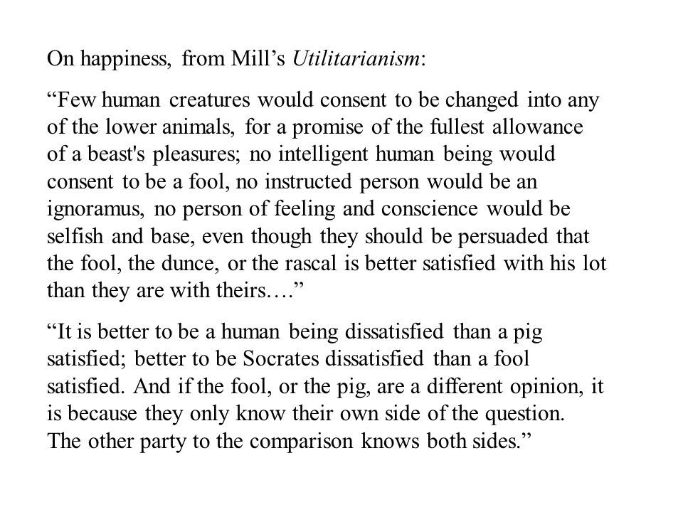 On happiness, from Mill's Utilitarianism: Few human creatures would consent to be changed into any of the lower animals, for a promise of the fullest allowance of a beast s pleasures; no intelligent human being would consent to be a fool, no instructed person would be an ignoramus, no person of feeling and conscience would be selfish and base, even though they should be persuaded that the fool, the dunce, or the rascal is better satisfied with his lot than they are with theirs…. It is better to be a human being dissatisfied than a pig satisfied; better to be Socrates dissatisfied than a fool satisfied.