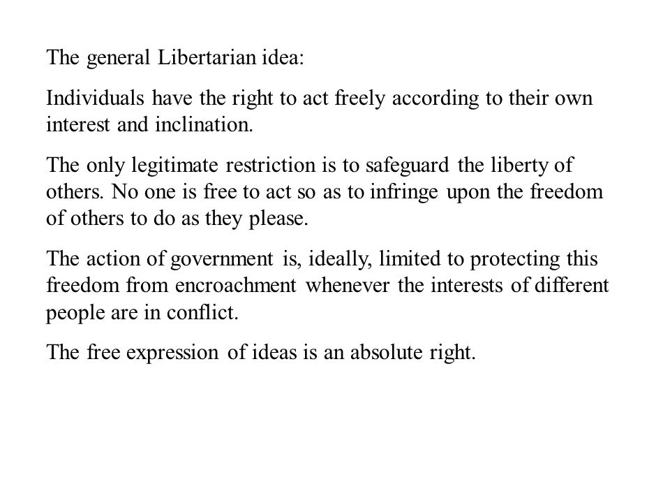 The general Libertarian idea: Individuals have the right to act freely according to their own interest and inclination.