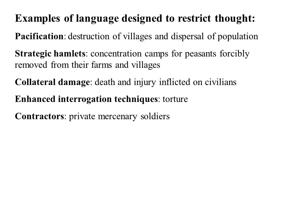 Examples of language designed to restrict thought: Pacification: destruction of villages and dispersal of population Strategic hamlets: concentration camps for peasants forcibly removed from their farms and villages Collateral damage: death and injury inflicted on civilians Enhanced interrogation techniques: torture Contractors: private mercenary soldiers