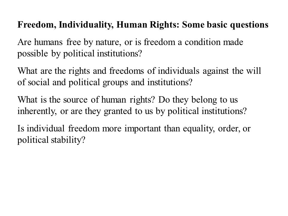 Freedom, Individuality, Human Rights: Some basic questions Are humans free by nature, or is freedom a condition made possible by political institutions.