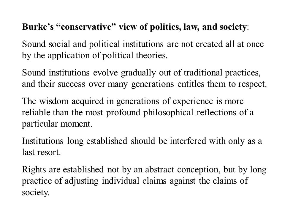 Burke's conservative view of politics, law, and society: Sound social and political institutions are not created all at once by the application of political theories.