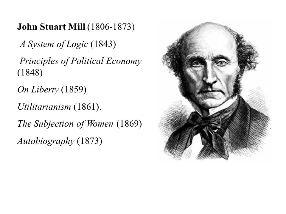 John Stuart Mill (1806-1873) A System of Logic (1843) Principles of Political Economy (1848) On Liberty (1859) Utilitarianism (1861).