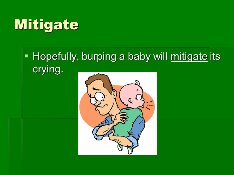 Mitigate  Hopefully, burping a baby will mitigate its crying.