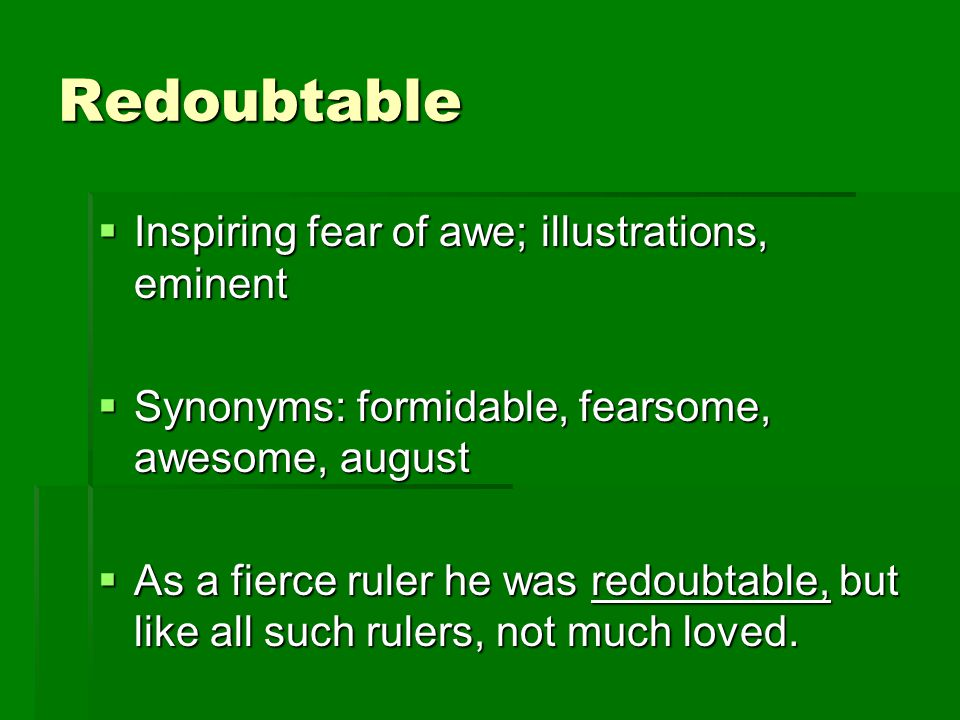 Redoubtable  Inspiring fear of awe; illustrations, eminent  Synonyms: formidable, fearsome, awesome, august  As a fierce ruler he was redoubtable, but like all such rulers, not much loved.