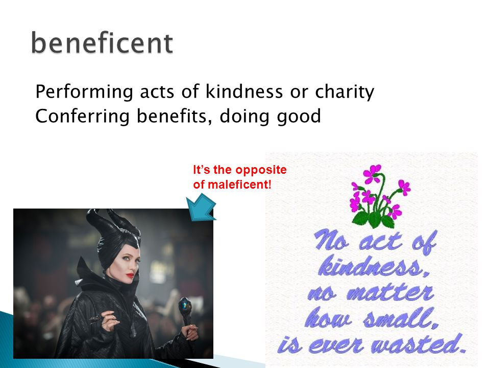 Performing acts of kindness or charity Conferring benefits, doing good It's the opposite of maleficent!
