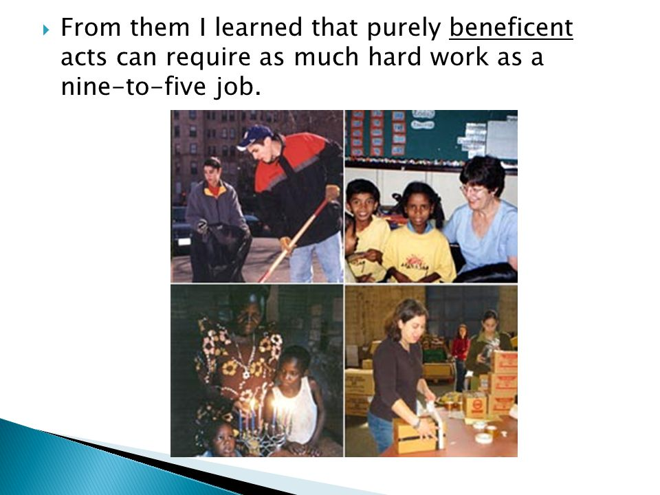  From them I learned that purely beneficent acts can require as much hard work as a nine-to-five job.