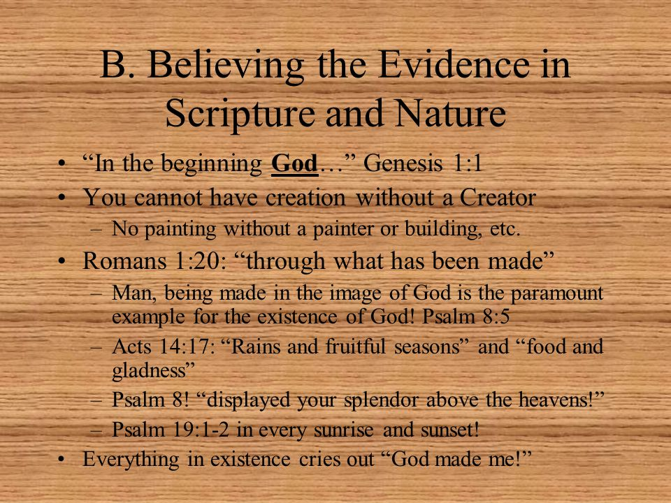 """B. Believing the Evidence in Scripture and Nature """"In the beginning God…"""" Genesis 1:1 You cannot have creation without a Creator –No painting without"""