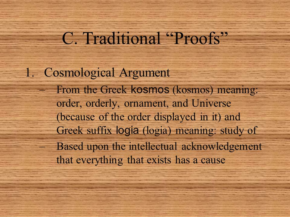 """C. Traditional """"Proofs"""" 1.Cosmological Argument –From the Greek kosmos (kosmos) meaning: order, orderly, ornament, and Universe (because of the order"""