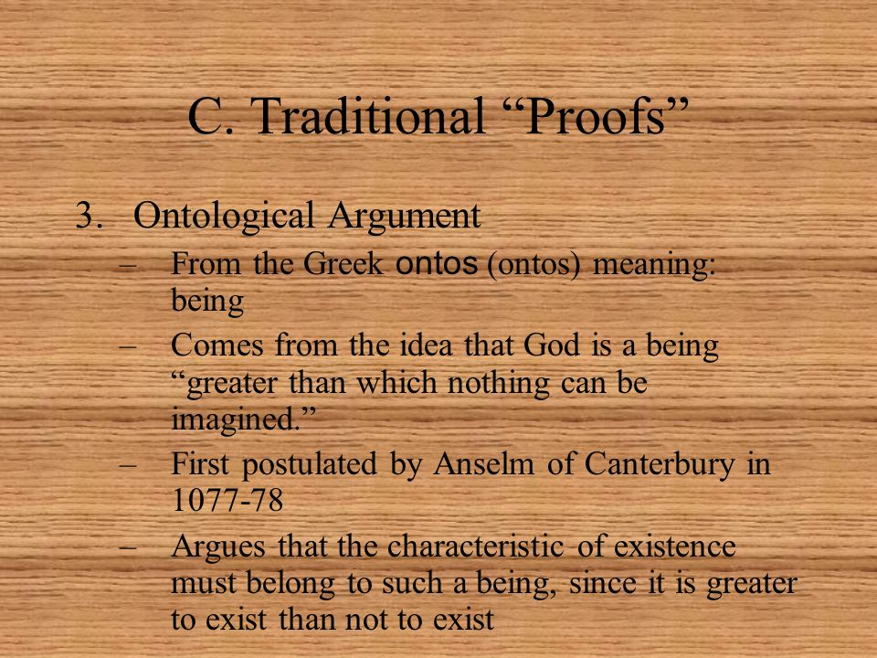 """C. Traditional """"Proofs"""" 3.Ontological Argument –From the Greek ontos (ontos) meaning: being –Comes from the idea that God is a being """"greater than whi"""