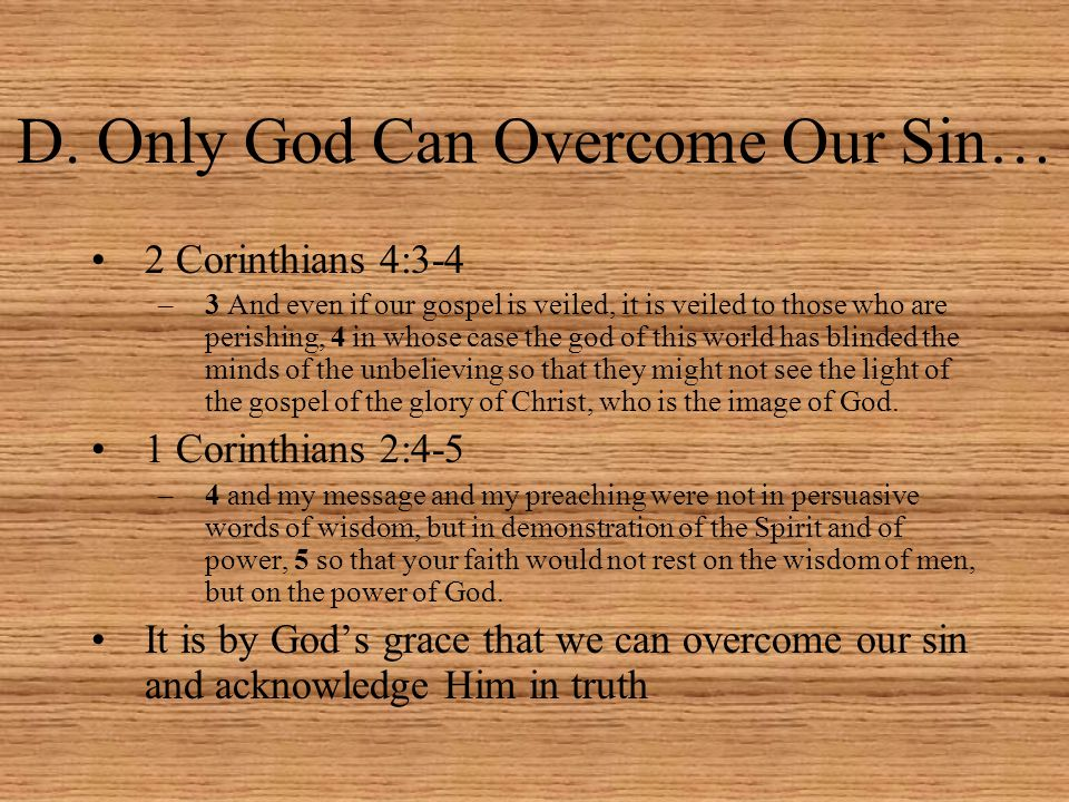 D. Only God Can Overcome Our Sin… 2 Corinthians 4:3-4 –3 And even if our gospel is veiled, it is veiled to those who are perishing, 4 in whose case th