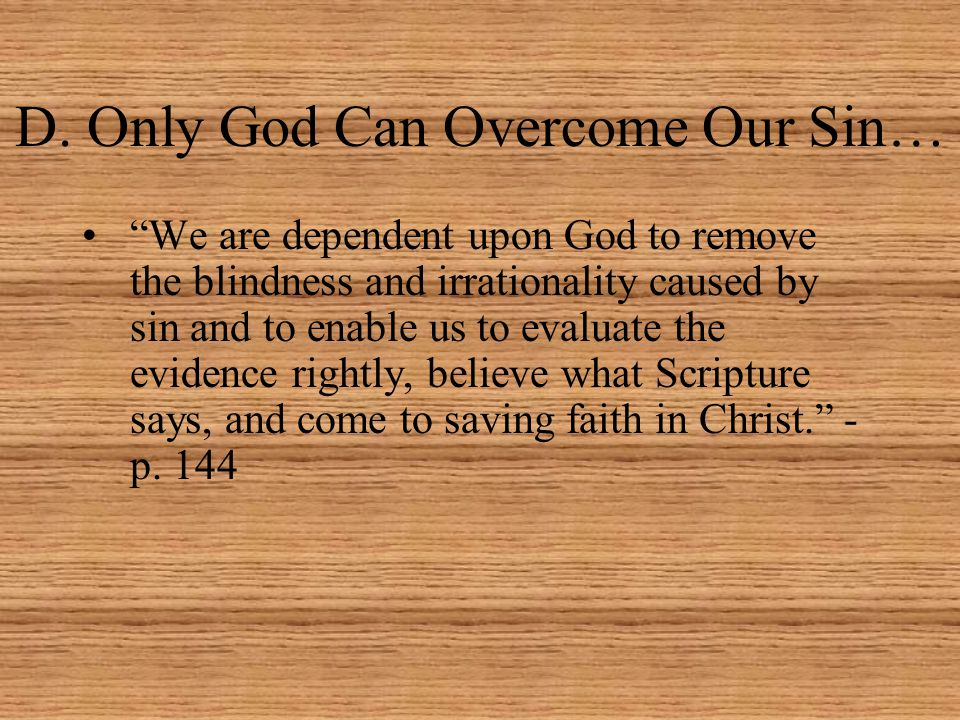 """D. Only God Can Overcome Our Sin… """"We are dependent upon God to remove the blindness and irrationality caused by sin and to enable us to evaluate the"""