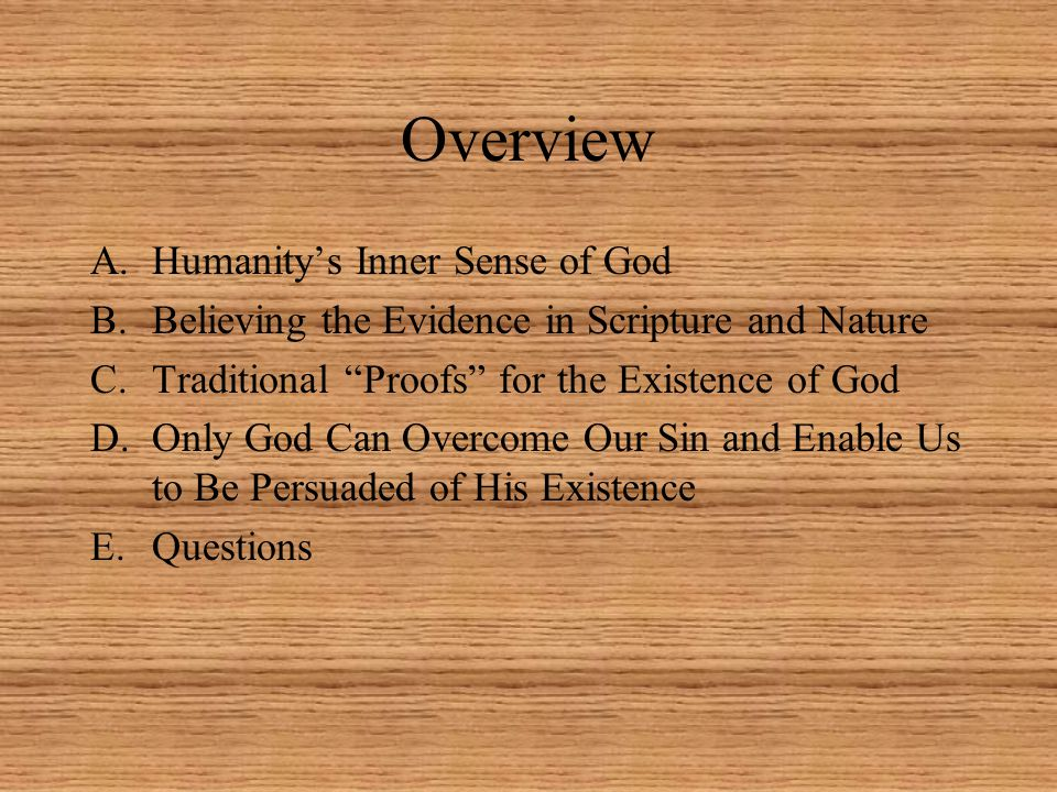 Overview A.Humanity's Inner Sense of God B.Believing the Evidence in Scripture and Nature C.Traditional Proofs for the Existence of God D.Only God Can Overcome Our Sin and Enable Us to Be Persuaded of His Existence E.Questions
