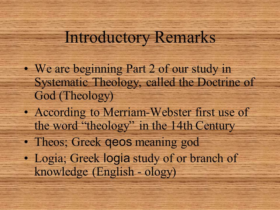 Introductory Remarks We are beginning Part 2 of our study in Systematic Theology, called the Doctrine of God (Theology) According to Merriam-Webster first use of the word theology in the 14th Century Theos; Greek qeos meaning god Logia; Greek logia study of or branch of knowledge (English - ology)