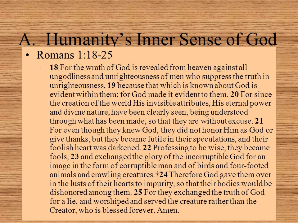 A.Humanity's Inner Sense of God Romans 1:18-25 –18 For the wrath of God is revealed from heaven against all ungodliness and unrighteousness of men who suppress the truth in unrighteousness, 19 because that which is known about God is evident within them; for God made it evident to them.