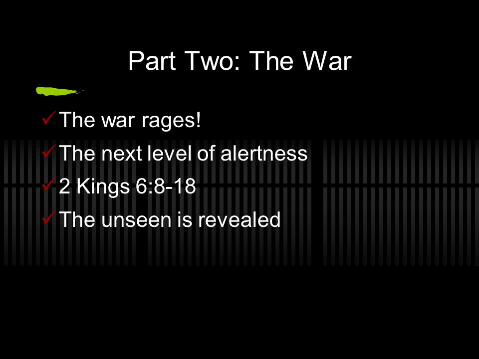 Part Two: The War The war rages! The next level of alertness 2 Kings 6:8-18 The unseen is revealed