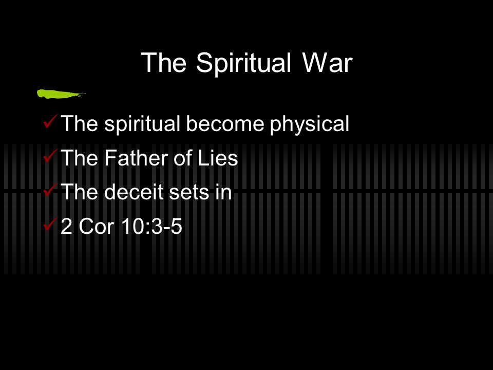 The Spiritual War The spiritual become physical The Father of Lies The deceit sets in 2 Cor 10:3-5