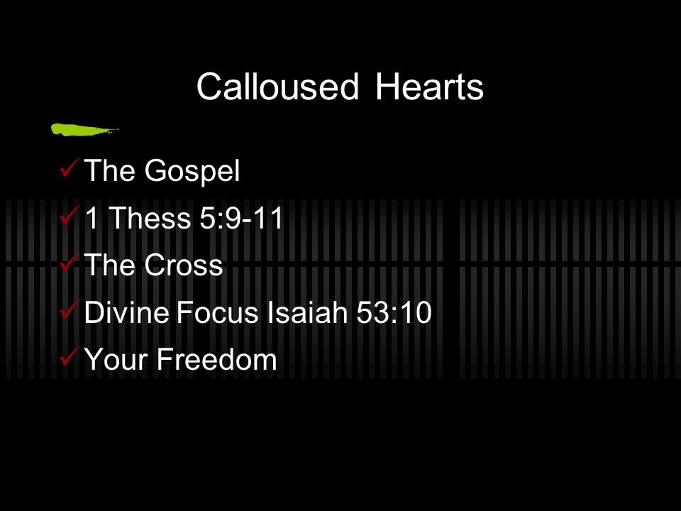 Calloused Hearts The Gospel 1 Thess 5:9-11 The Cross Divine Focus Isaiah 53:10 Your Freedom