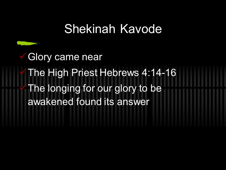 Shekinah Kavode Glory came near The High Priest Hebrews 4:14-16 The longing for our glory to be awakened found its answer