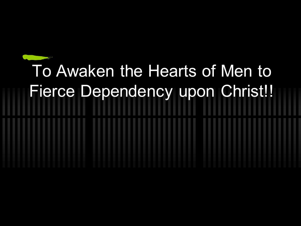 To Awaken the Hearts of Men to Fierce Dependency upon Christ!!