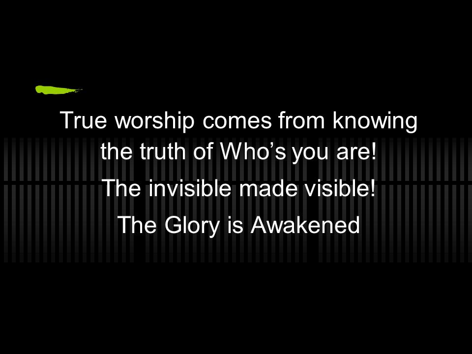 True worship comes from knowing the truth of Who's you are.